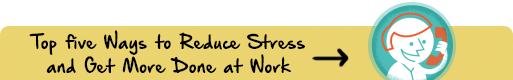 Top Five Ways to Reduce Stress and Get More Done at Work